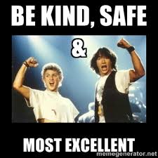 Be Kind, Safe & MOST EXCELLENT - Bill and Ted | Meme Generator via Relatably.com