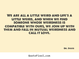 Design custom picture quote about love - We are all a little weird ... via Relatably.com