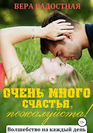 Очень много счастья, пожалуйста!   <b>Радостная Вера Николаевна</b>