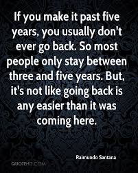 raimundo santana quotes quotehd if you make it past five years you usually don t ever go back