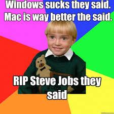 Windows sucks they said. Mac is way better the said. RIP Steve ... via Relatably.com