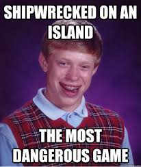 shipwrecked on an island The most dangerous Game - Bad Luck Brian ... via Relatably.com