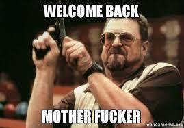 WELCOME BACK MOTHER FUCKER - Am I the only one | Make a Meme via Relatably.com