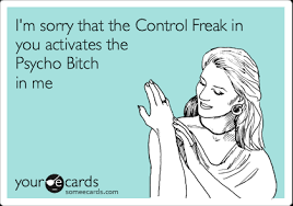 I'm sorry that the Control Freak in you activates the Psycho Bitch ... via Relatably.com