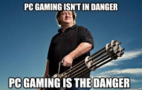 PC gaming isn't in danger PC gaming is the danger - Badass Gabe ... via Relatably.com