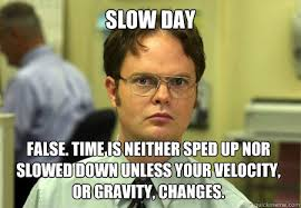 Slow Day False. time is neither sped up nor slowed down unless ... via Relatably.com