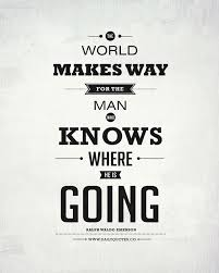 The world makes way for the man who knows where he is going ...