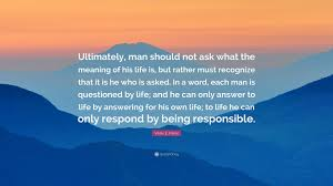 viktor e frankl quote ultimately man should not ask what the viktor e frankl quote ultimately man should not ask what the meaning