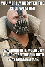 You merely adopted the cold weather I was born in it. Molded by it ... via Relatably.com