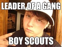 Leader of a gang boy scouts - Suburban Gangster - quickmeme via Relatably.com