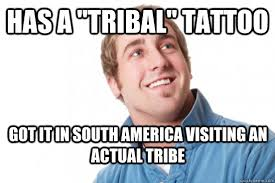 "Has a ""Tribal"" Tattoo Got it in South America visiting an actual ... via Relatably.com"