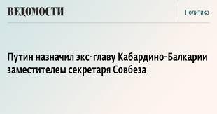 Путин назначил экс-главу Кабардино-Балкарии заместителем ...