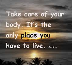 Take care of your body. It's the only place you have to live. -Jim Rohn
