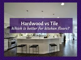 Hardwood Or Tile In Kitchen Kitchen Floors Is Hardwood Flooring Or Tile Better