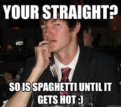 your straight? so is spaghetti until it gets hot ;) - creepy gay ... via Relatably.com