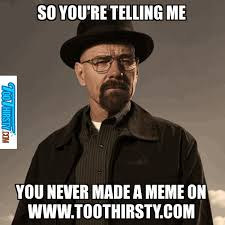 Breaking Bad (Heisenberg Meme) - Too Thirsty via Relatably.com