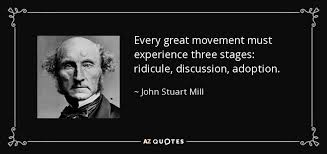 John Stuart Mill quote: Every great movement must experience three ... via Relatably.com