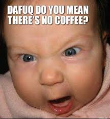 DAFUQ DO YOU MEAN THERES NO COFFEE? | Screaming Baby | Troll Meme ... via Relatably.com