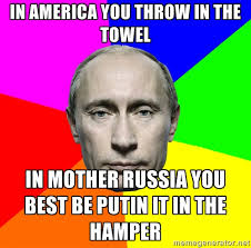 IN AMERICA YOU THROW IN THE TOWEL IN MOTHER RUSSIA YOU BEST BE ... via Relatably.com