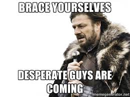 Brace yourselves Desperate guys are coming - Brace yourself | Meme ... via Relatably.com