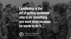 uplifting and motivational quotes on management leadership leadership is the art of getting someone else to do something you want done because he wants to do it dwight d eisenhower