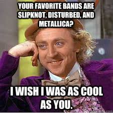 Your favorite bands are slipknot, disturbed, and metallica? I wish ... via Relatably.com
