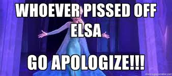 Whoever pissed off elsa go apologize!!! - frozen elsa | Meme Generator via Relatably.com