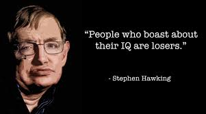 People who boast about their I.Q. are losers. by Stephen Hawking ...