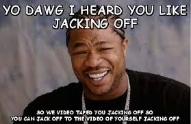 Yo dawg i heard you like jacking off so we video taped you jacking ... via Relatably.com