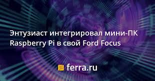 Энтузиаст интегрировал <b>мини</b>-<b>ПК Raspberry Pi</b> в свой Ford Focus ...