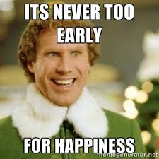 its never too early for happiness - Buddy the Elf | Meme Generator via Relatably.com