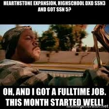 Hearthstone expansion, Highschool DxD ssn3 and GoT ssn 5? Oh, and ... via Relatably.com