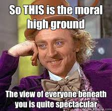 So THIS is the moral high ground The view of everyone beneath you ... via Relatably.com