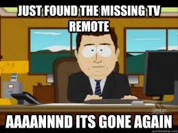 just found the missing tv remote Aaaannnd its gone again - Aaand ... via Relatably.com