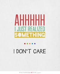 Ahhhhh, I just realized something. I Don't Care quote | Picture ...