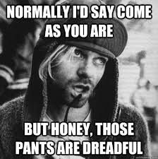 Normally I'd say come as you are But honey, those pants are ... via Relatably.com