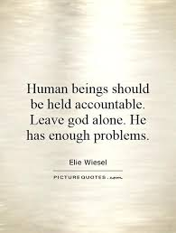Human beings should be held accountable. Leave god alone. He has ...