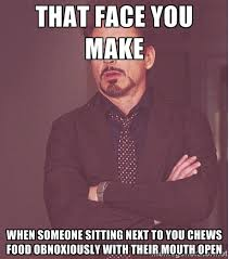 THAT FACE YOU MAKE WHEN SOMEONE SITTING NEXT TO YOU CHEWS FOOD ... via Relatably.com