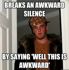 BREAKS AN AWKWARD SILENCE BY SAYING 'WELL THIS IS AWKWARD ... via Relatably.com