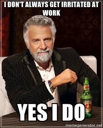 I don't always get irritated at work Yes I do - I Dont Always ... via Relatably.com
