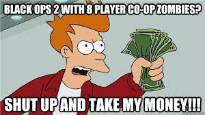 black ops 2 with 8 player co-op zombies? shut up and take my money ... via Relatably.com