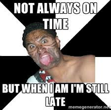 Not always on time But when I am I'm still late - Maori Guy | Meme ... via Relatably.com