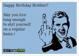 Happy Birthday Brother!! May you live long enough to shit yourself ... via Relatably.com