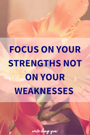 focus on your strengths not your weaknesses focus on your strengths not on your weaknesses