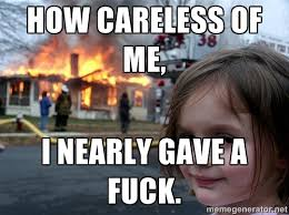 How careless of me, I nearly gave a fuck. - Disaster Girl | Meme ... via Relatably.com