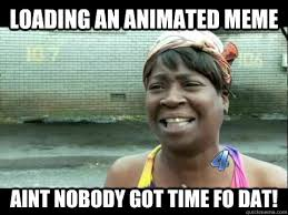 Loading an animated meme aint nobody got time fo dat! - Aint ... via Relatably.com