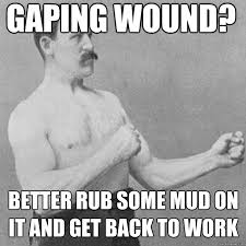 Gaping wound? Better rub some mud on it and get back to work ... via Relatably.com