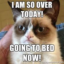 I am so over today! Going to bed now! - Grumpy Cat | Meme Generator via Relatably.com