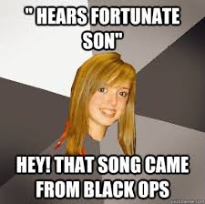 "Hears fortunate son"" Hey! That song came from black ops ... via Relatably.com"