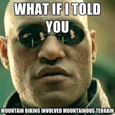 what if i told you mountain biking involved mountainous terrain ... via Relatably.com